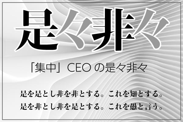 【「集中」CEOの是々非々 ③ 】